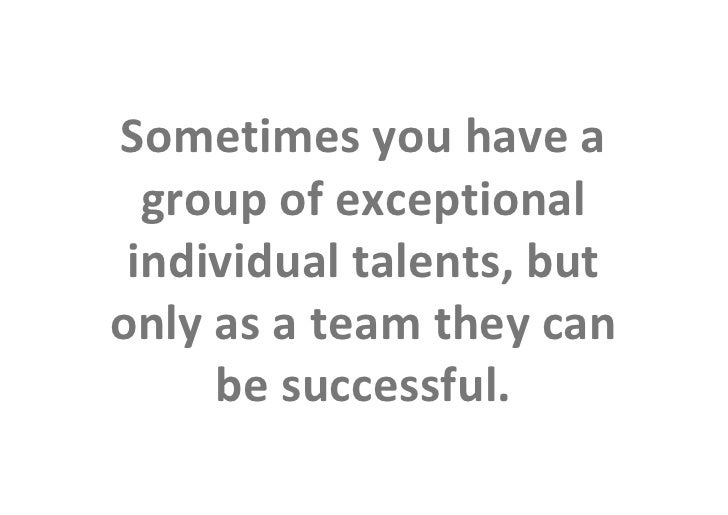 Sometimes you have a                   group of exceptional                  individual talents, but                 only ...