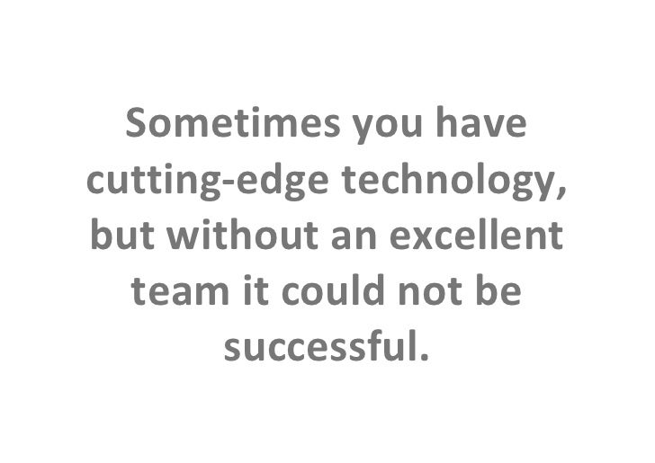 Sometimes you have            cutting-edge technology,            but without an excellent              team it could not ...