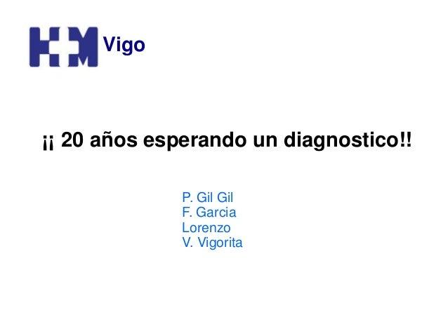 ¡¡ 20 años esperando un diagnostico!! Vigo P. Gil Gil F. Garcia Lorenzo V. Vigorita