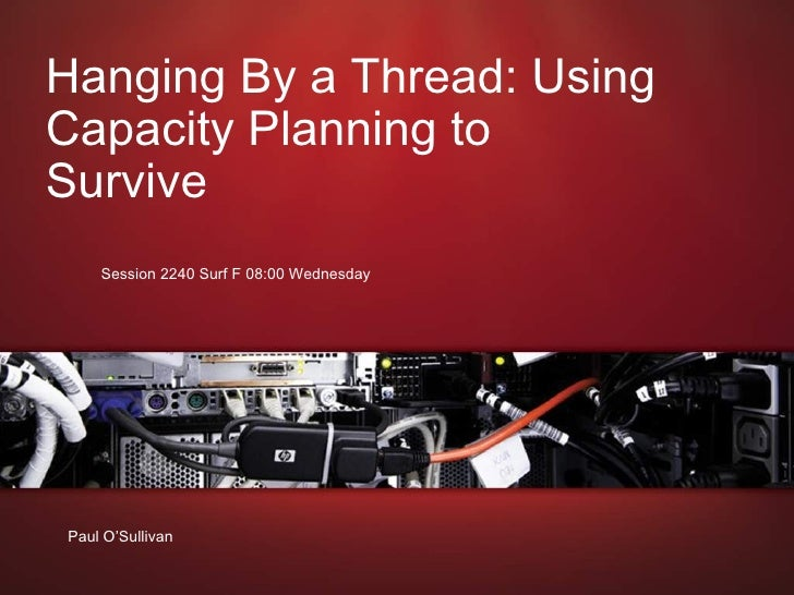June 21, 2009 Hanging By a Thread: Using Capacity Planning to Survive  Session 2240 Surf F 08:00 Wednesday  Paul O'Sullivan