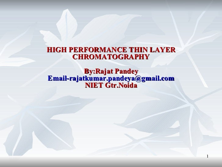 HIGH PERFORMANCE THIN LAYER CHROMATOGRAPHY By:Rajat Pandey [email_address] NIET Gtr.Noida