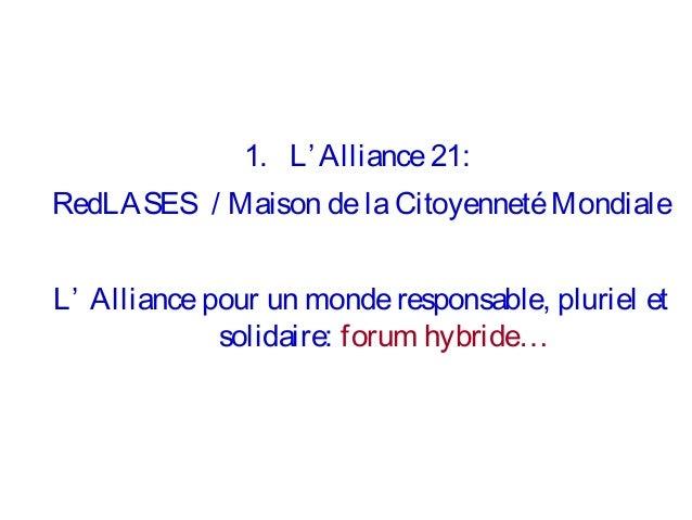 1. L' Alliance 21: RedLASES / Maison de la Citoyenneté Mondiale L' Alliance pour un monde responsable, pluriel et solidair...