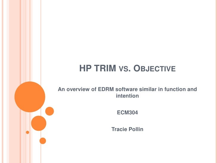 HP TRIM vs. Objective<br />An overview of EDRM software similar in function and intention<br />ECM304<br />Tracie Pollin<b...
