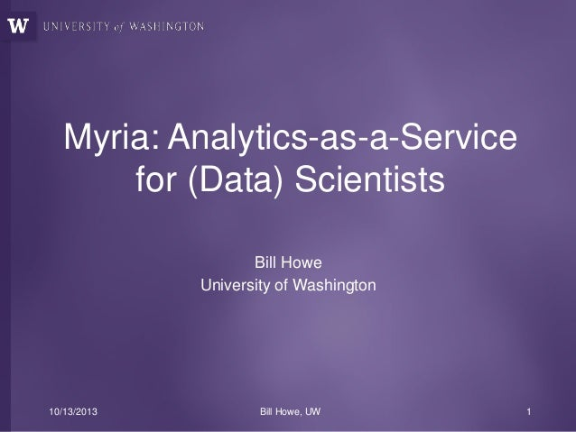 Myria: Analytics-as-a-Service for (Data) Scientists Bill Howe University of Washington  10/13/2013  Bill Howe, UW  1