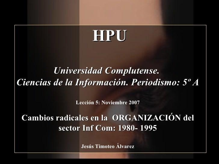 HPU          Universidad Complutense. Ciencias de la Información. Periodismo: 5º A               Lección 5: Noviembre 2007...