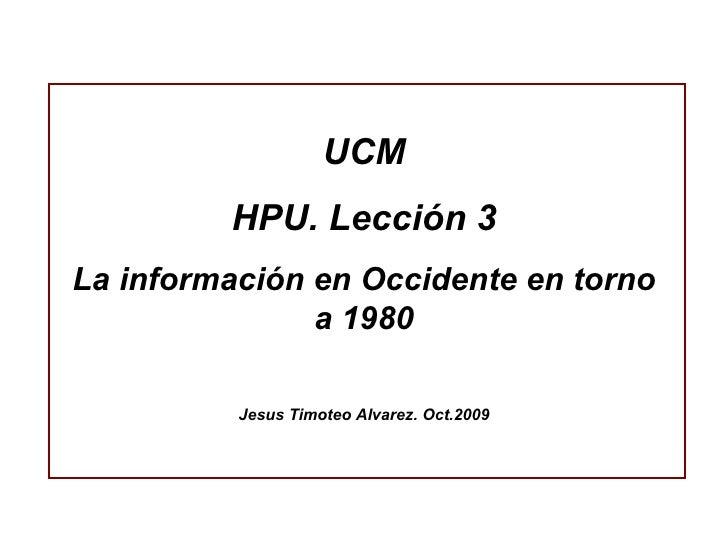 UCM HPU. Lección 3 La información en Occidente en torno a 1980 Jesus Timoteo Alvarez. Oct.2009