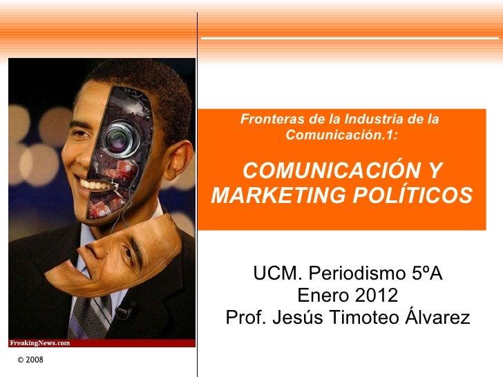 Fronteras de la Industria de la  Comunicación.1: COMUNICACIÓN Y MARKETING POLÍTICOS UCM. Periodismo 5ºA Enero 2012 Prof. J...