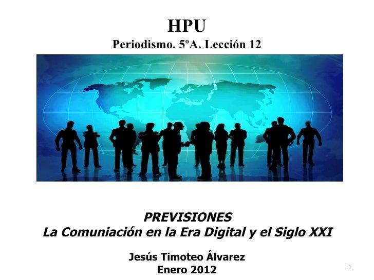 PREVISIONES La Comuniación en la Era Digital y el Siglo XXI Jesús Timoteo Álvarez Enero 2012 HPU Periodismo. 5ºA. Lección 12