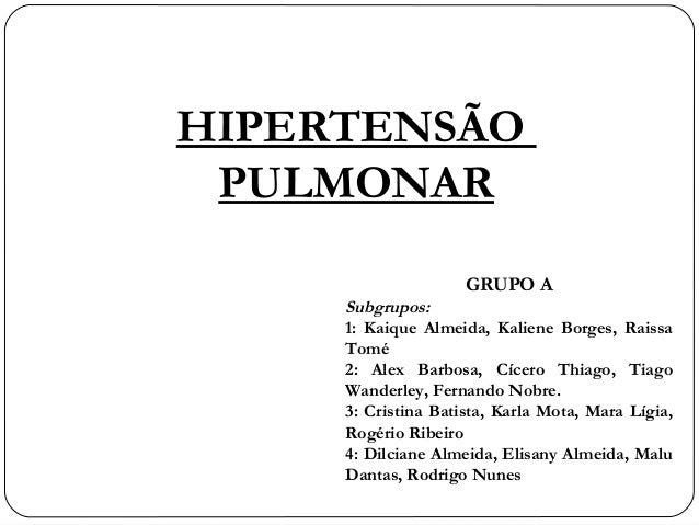 HIPERTENSÃO PULMONAR GRUPO A Subgrupos: 1: Kaique Almeida, Kaliene Borges, Raissa Tomé 2: Alex Barbosa, Cícero Thiago, Tia...