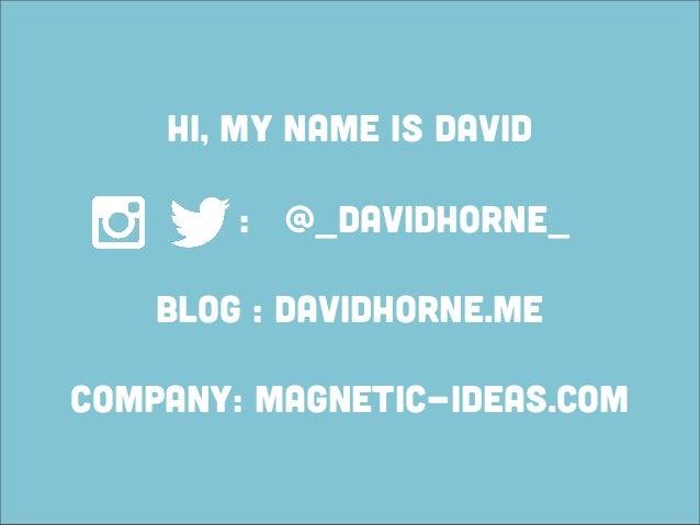 Hi, my name is David        : @_davidhorne_    blog : davidhorne.mecompany: magnetic-ideas.com