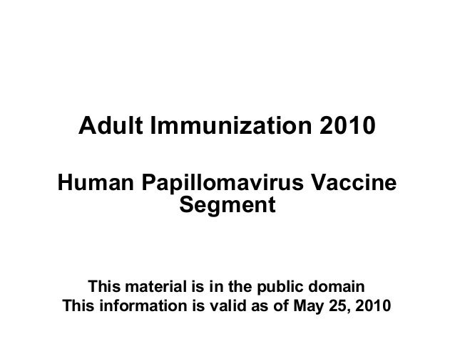Adult Immunization 2010 Human Papillomavirus Vaccine Segment  This material is in the public domain This information is va...
