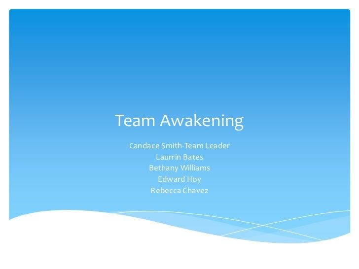 Team Awakening Candace Smith-Team Leader       Laurrin Bates     Bethany Williams        Edward Hoy      Rebecca Chavez