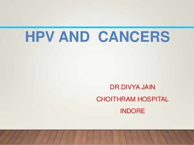 HPV AND CANCERS DR.DIVYA JAIN CHOITHRAM HOSPITAL INDORE