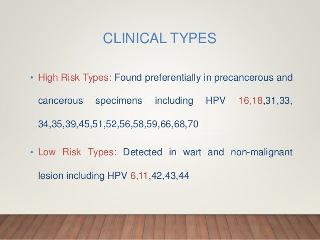 CLINICAL TYPES • High Risk Types: Found preferentially in precancerous and cancerous specimens including HPV 16,18,31,33, ...
