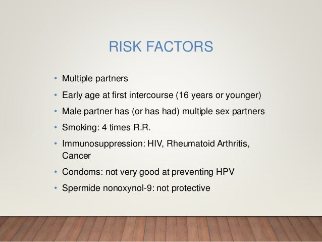 RISK FACTORS • Multiple partners • Early age at first intercourse (16 years or younger) • Male partner has (or has had) mu...