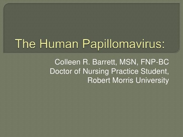 The Human Papillomavirus: <br />Colleen R. Barrett, MSN, FNP-BC<br />Doctor of Nursing Practice Student, <br />Robert Morr...