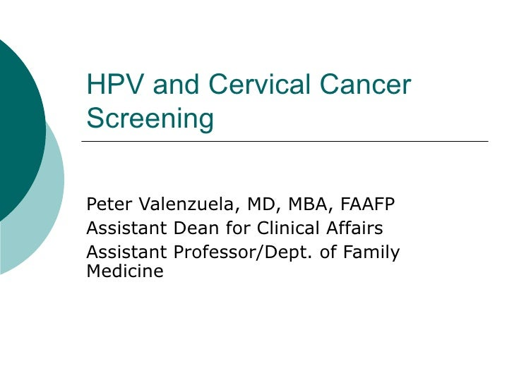 HPV and Cervical Cancer Screening Peter Valenzuela, MD, MBA, FAAFP Assistant Dean for Clinical Affairs Assistant Professor...