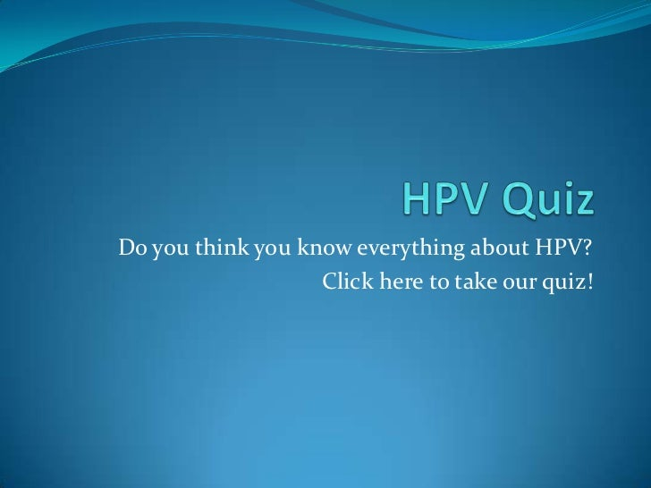 HPV Quiz<br />Do you think you know everything about HPV?<br />Click here to take our quiz!<br />