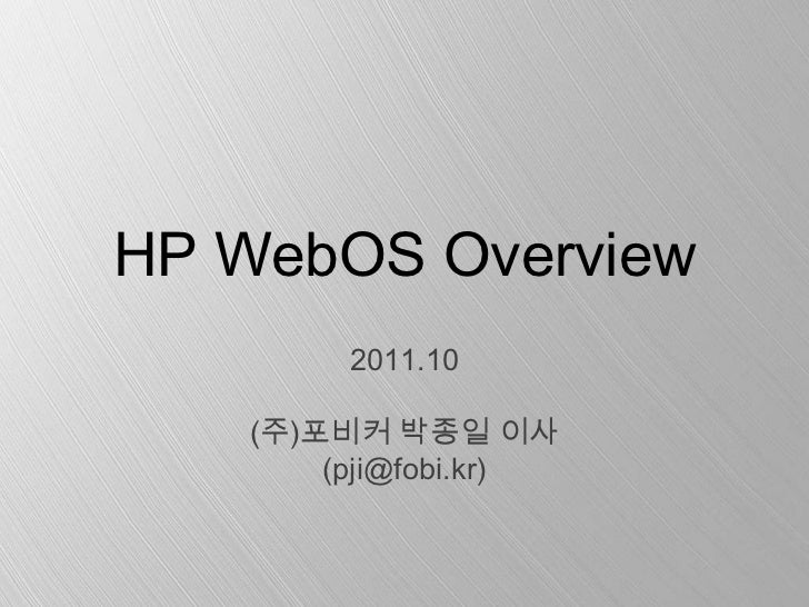 HP WebOS Overview        2011.10   (주)포비커 박종일 이사       (pji@fobi.kr)