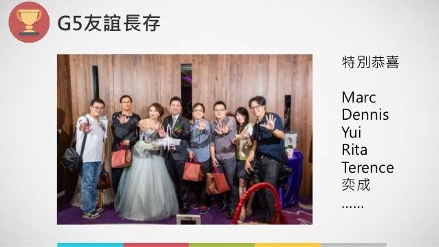 G5友誼長存 特別恭喜 Marc Dennis Yui Rita Terence 奕成 ……