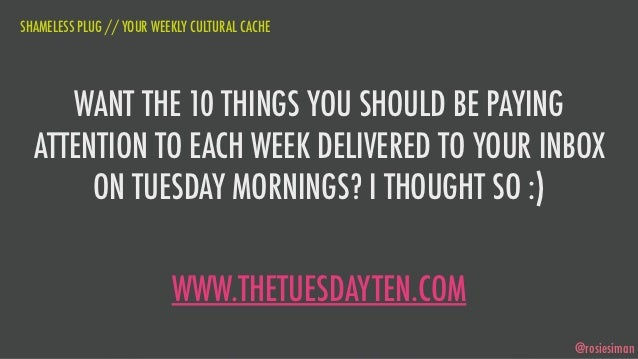 SHAMELESS PLUG // YOUR WEEKLY CULTURAL CACHE     WANT THE 10 THINGS YOU SHOULD BE PAYING  ATTENTION TO EACH WEEK DELIVERED...