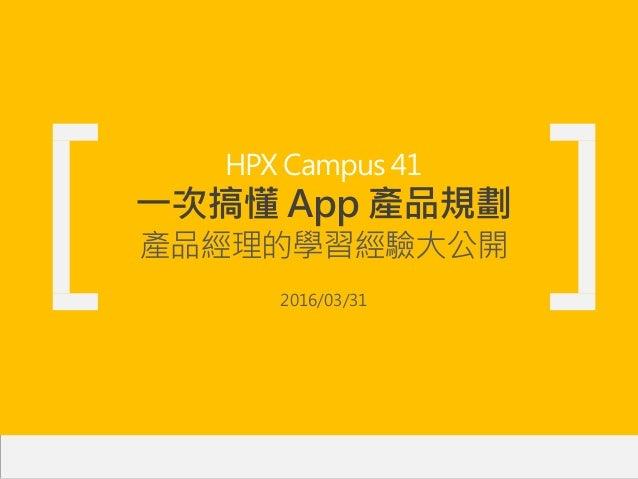 HPX Campus 41 一次搞懂 App 產品規劃 產品經理的學習經驗大公開 2016/03/31