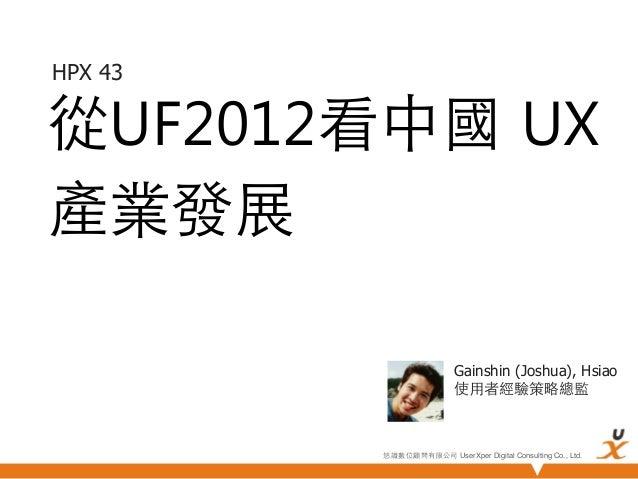 HPX 43從UF2012看中國 UX產業發展                          Gainshin (Joshua), Hsiao                          使⽤用者經驗策略總監         悠識數位...