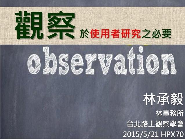 觀察於使用者研究之必要 林承毅 林事務所 台北路上觀察學會 2015/5/21 HPX70