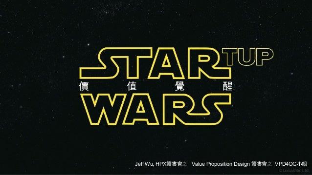 價 值 覺 醒 © Lucasfilm Ltd. Jeff Wu, HPX讀書會之 Value Proposition Design 讀書會之 VPD4OG小組