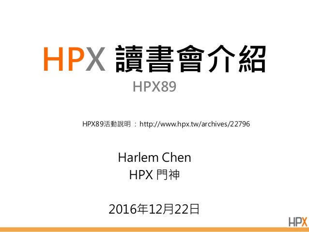 HPX 讀書會介紹 HPX89 Harlem Chen HPX 門神 2016年12月22日 HPX89活動說明 : http://www.hpx.tw/archives/22796
