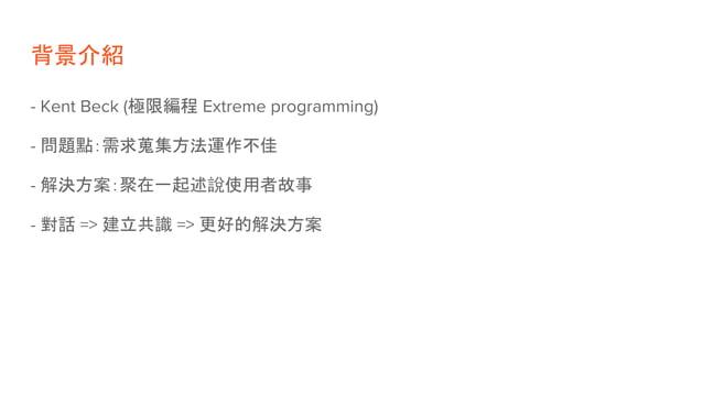 背景介紹 - Kent Beck (極限編程 Extreme programming) - 問題點:需求蒐集方法運作不佳 - 解決方案:聚在一起述說使用者故事 - 對話 => 建立共識 => 更好的解決方案