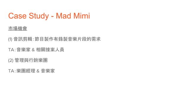 Case Study - Mad Mimi 市場機會 (1) 音訊剪輯:節目製作有錄製音樂片段的需求 TA:音樂家 & 相關接案人員 (2) 管理與行銷樂團 TA:樂團經理 & 音樂家