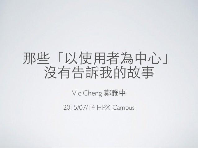 那些「以使⽤用者為中⼼心」 沒有告訴我的故事 Vic Cheng 鄭雅中 2015/07/14 HPX Campus