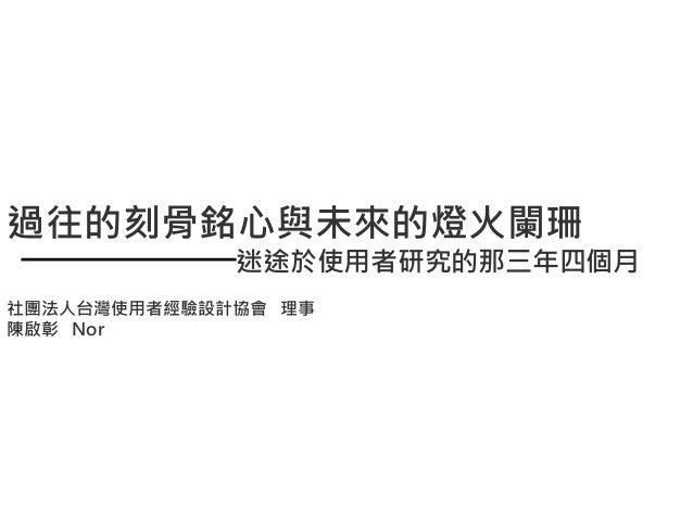 過往的刻骨銘心與未來的燈火闌珊 迷途於使用者研究的那三年四個月 社團法人台灣使用者經驗設計協會 理事 陳啟彰 Nor