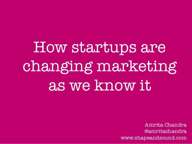 How startups are changing marketing as we know it  Amrita Chandra @amritachandra www.shapeandsound.com