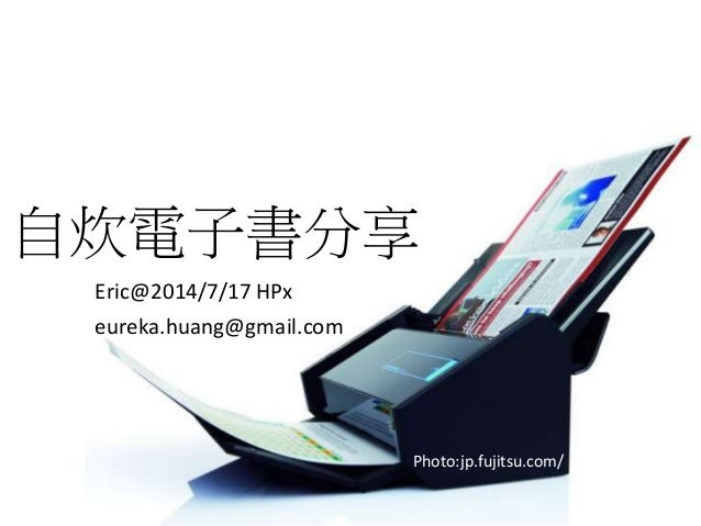 Eric@2014/7/17 HPx eureka.huang@gmail.com Photo:jp.fujitsu.com/ 自炊電子書分享
