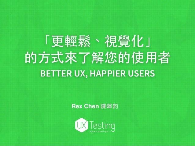 「更輕鬆、視覺化」 的⽅方式來了解您的使⽤用者 BETTER UX, HAPPIER USERS www.uxtesting.io Rex Chen 陳暉鈞