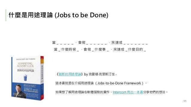 什麼是用途理論 (Jobs to be Done) 《創新的用途理論》by 克雷頓‧克里斯汀生, 這本書就是在介紹用途理論 (Jobs-to-be-Done Framework)。 如果想了解用途理論在軟體服務的實作,Intercom 有出一本...