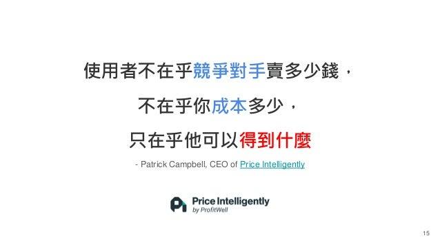 - Patrick Campbell, CEO of Price Intelligently 15 使用者不在乎競爭對手賣多少錢, 不在乎你成本多少, 只在乎他可以得到什麼