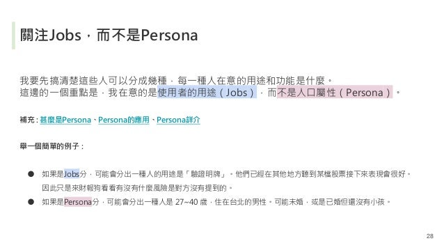 關注Jobs,而不是Persona 我要先搞清楚這些人可以分成幾種,每一種人在意的用途和功能是什麼。 這邊的一個重點是,我在意的是使用者的用途(Jobs),而不是人口屬性(Persona)。 補充 : 甚麼是Persona、Persona的應用...