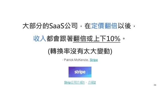 - Patrick McKenzie, Stripe 36 大部分的SaaS公司,在定價翻倍以後, 收入都會跟著翻倍或上下10%。 (轉換率沒有太大變動) Strip公司介紹1、介紹2
