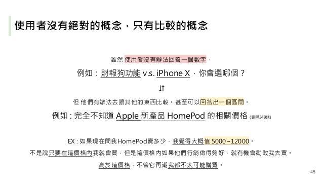 使用者沒有絕對的概念,只有比較的概念 雖然 使用者沒有辦法回答一個數字, 例如:財報狗功能 v.s. iPhone X,你會選哪個? ⇵ 但 他們有辦法去跟其他的東西比較。甚至可以回答出一個區間。 例如 : 完全不知道 Apple 新產品 Ho...