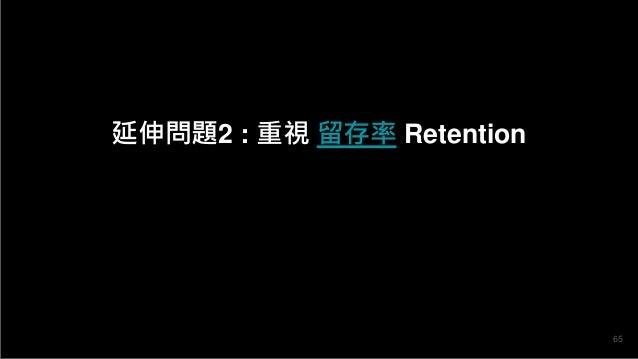 延伸問題2 : 重視 留存率 Retention 65