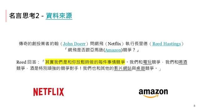 名言思考2 - 資料來源 傳奇的創投業者約翰(John Doerr)問網飛(Netflix)執行長里德(Reed Hastings) 「網飛是否跟亞馬遜(Amazon)競爭?」 Reed 回答:「其實我們是和你放鬆時做的每件事情競爭。我們和電玩...