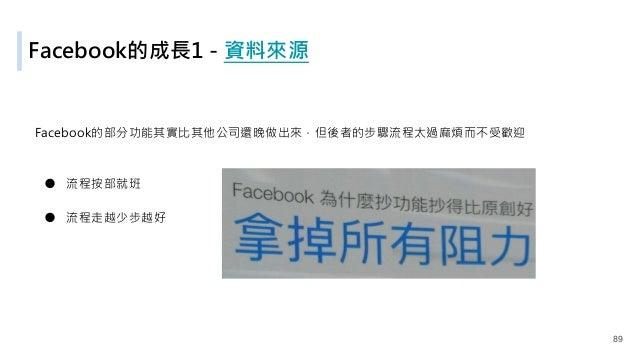 Facebook的成長1 - 資料來源 Facebook的部分功能其實比其他公司還晚做出來,但後者的步驟流程太過麻煩而不受歡迎 ● 流程按部就班 ● 流程走越少步越好 89