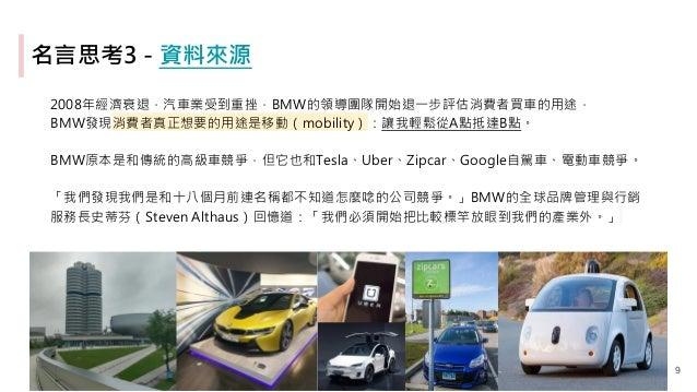名言思考3 - 資料來源 2008年經濟衰退,汽車業受到重挫,BMW的領導團隊開始退一步評估消費者買車的用途, BMW發現消費者真正想要的用途是移動(mobility):讓我輕鬆從A點抵達B點。 BMW原本是和傳統的高級車競爭,但它也和Tesl...