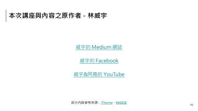 本次講座與內容之原作者 - 林威宇 威宇的 Medium 網誌 威宇的 Facebook 威宇&阿堯的 YouTube 部分內容參考來源 : iThome、INSIDE 95