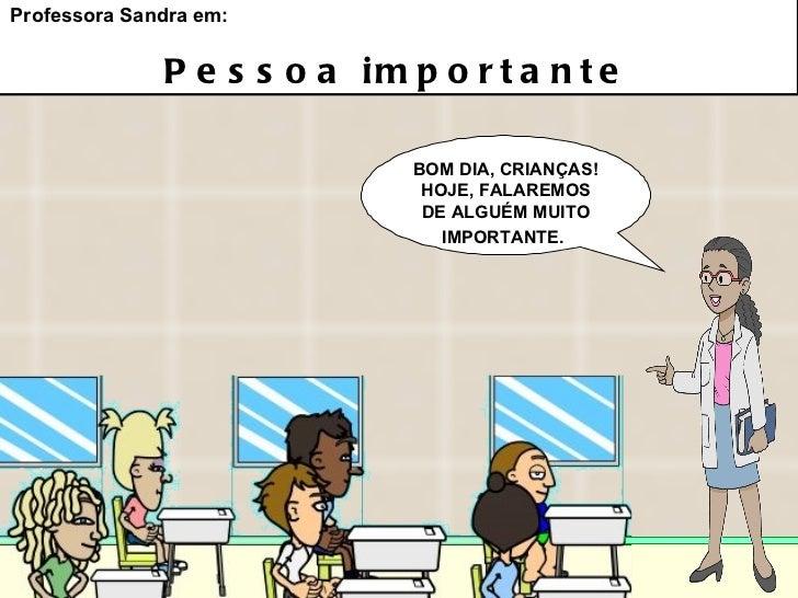 BOM DIA, CRIANÇAS! HOJE, FALAREMOS DE ALGUÉM MUITO IMPORTANTE.   Professora Sandra em: Pessoa importante