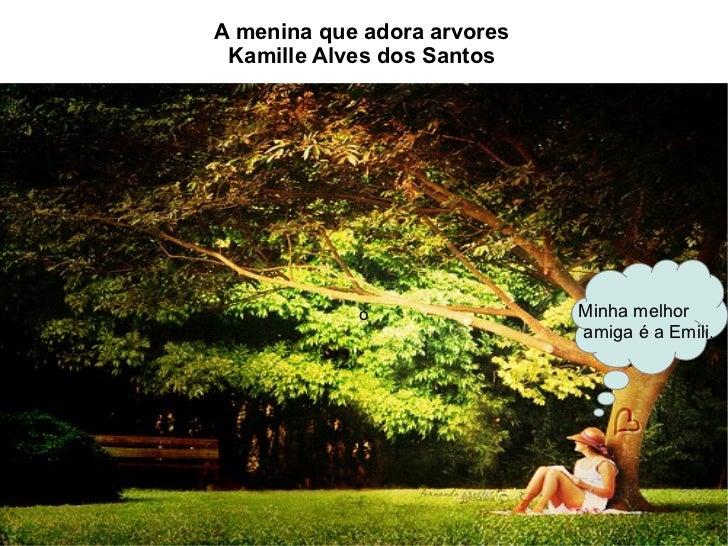 A menina que adora arvores Kamille Alves dos Santos            o                Minha melhor                             a...