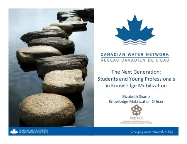The Next Generation:The Next Generation: Students and Young Professionals in Knowledge Mobilization Elizabeth Shantz Knowl...